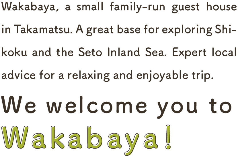 Wakabaya is a small family-run guest house in Takamatsu.Why don't you explore hidden and relaxing Shikoku?Wakabaya will be your base of trip in Shikoku and Setouchi Islands.